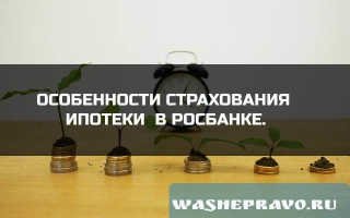 Особенности страхования ипотеки в Росбанке.