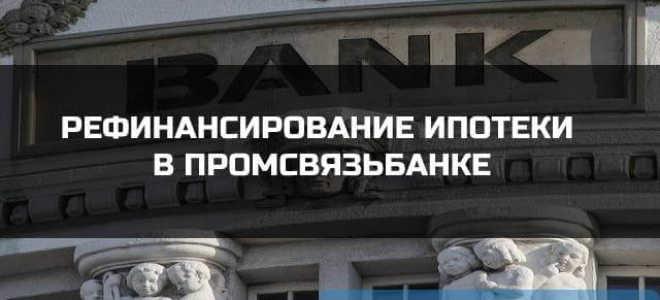 Выгодно ли рефинансирование ипотеки в Промсвязьбанке в 2021 году.